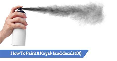 spray paint kayak how to paint a kayak spray or brush and kayak decal