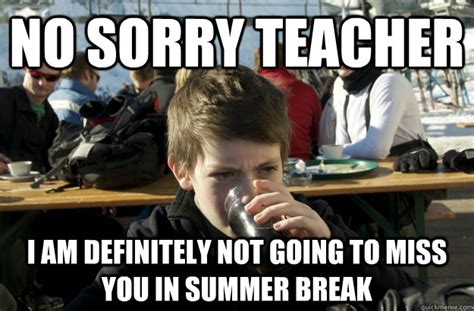 Teacher Summer Meme - no sorry teacher i am definitely not going to miss you in