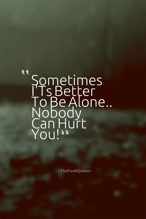 would u be my quotes sometimes i ts better to be alone nobody can hurt you