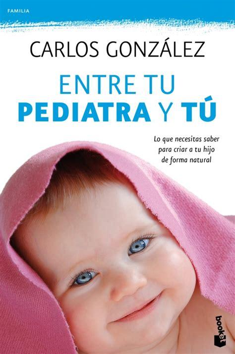 entre tu pediatra y entre tu pediatra y t 250 lo que necesitas saber para criar a tu hijo de