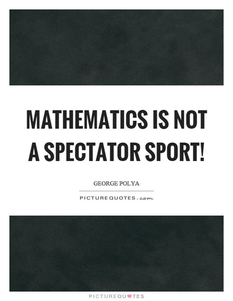one is not a mathematics is not a spectator sport picture quotes