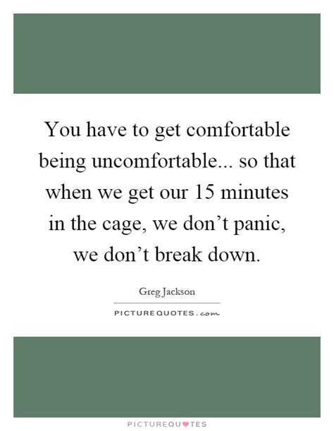 how to get comfortable you have to get comfortable being uncomfortable so that