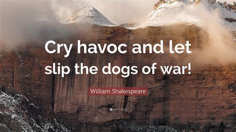 cry havoc and let slip the dogs of war william shakespeare quote cry havoc and let slip the dogs of war 12