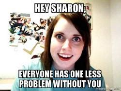 Overly Attached Girlfriend Meme Generator - hey sharon everyone has one less problem without you