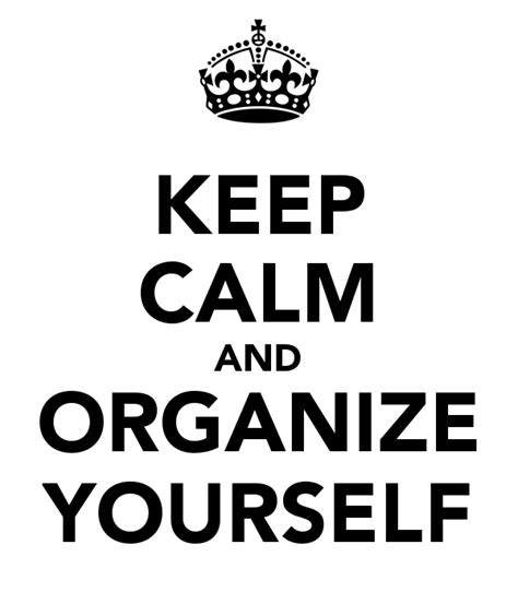 organizing yourself keep calm and organize yourself poster organizee keep
