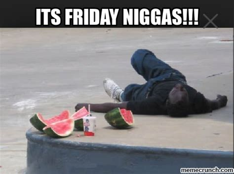 Its Friday Niggas Meme - pin nigga please its friday niggas on pinterest