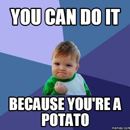 Potatoes Meme - you can do it because you re a potato memes com