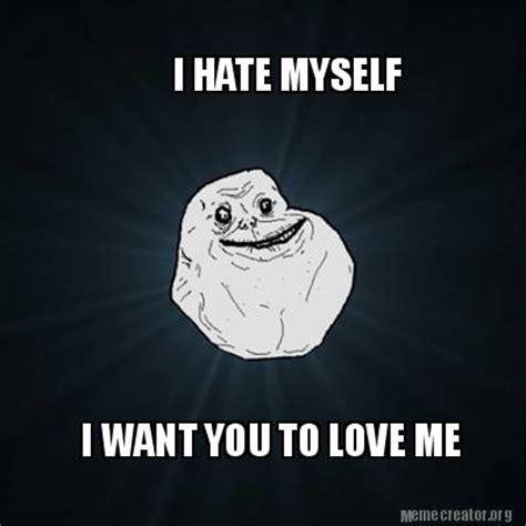 I Hate Memes - meme creator i hate myself i want you to love me meme