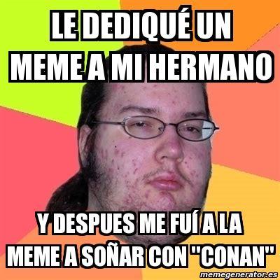 Le Me Meme Generator - meme friki le dediqu 233 un meme a mi hermano y despues me