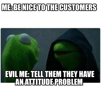 Be Nice Meme - meme creator me be nice to the customers evil me tell