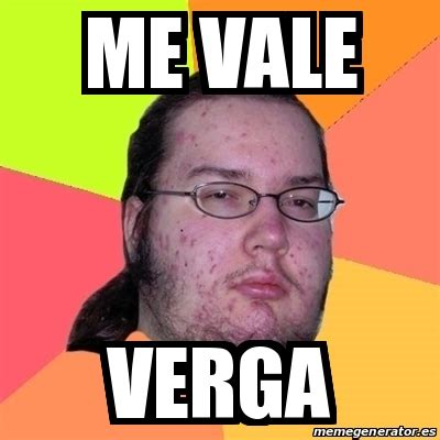 Me Vale Meme - meme friki me vale verga 21591030