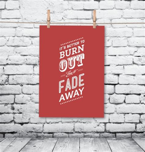 it s better to burn out than fade away it s better to burn out than fade away poster etsy