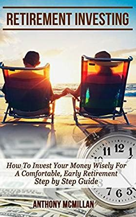 Investing Guide For Retirement retirement investing how to invest your money wisely for a comfortable early retirement step by
