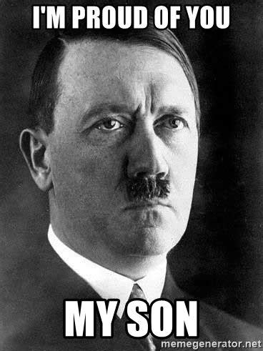 Proud Face Meme - i m proud of you my son hitler meme generator