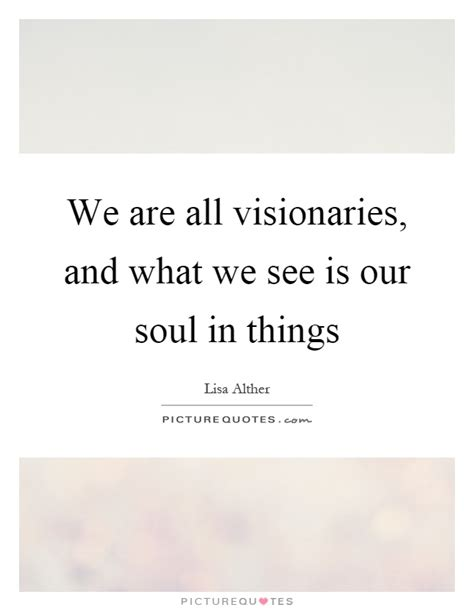 All That We Is Our Soul we are all visionaries and what we see is our soul in