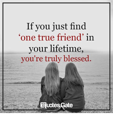 How To Find Your One True by If You Just Find One True Friend In Your Lifetime You Re