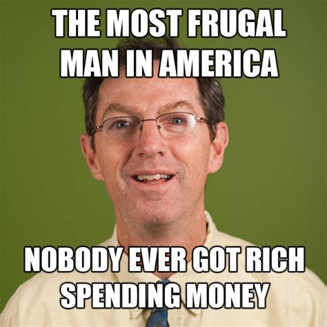 Rich Memes - the most frugal man in america nobody ever got rich