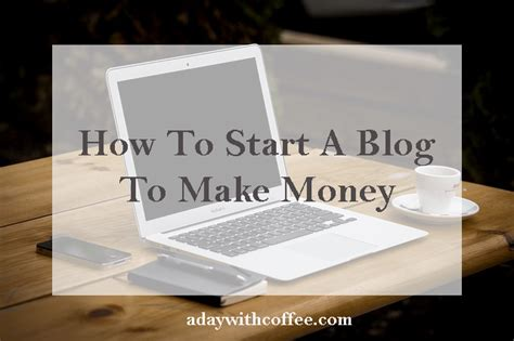 How To Start An Online Blog And Make Money - how to start a blog to make money a day with coffee