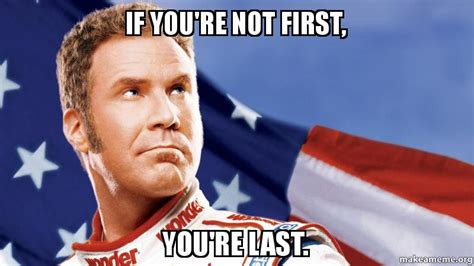 Ricky Bobby Meme - if you re not first you re last make a meme