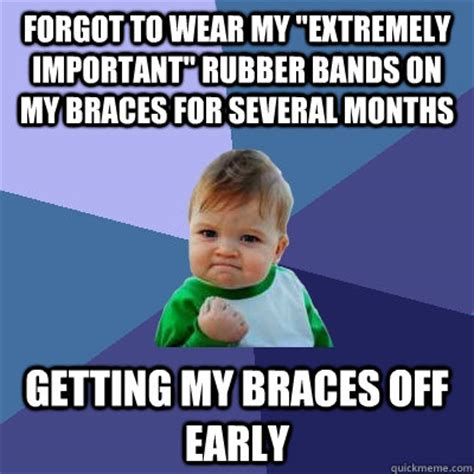 Braces Memes - forgot to wear my quot extremely important quot rubber bands on my