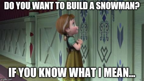 Do You Want To Build A Snowman Meme - frozen anna snowman imgflip