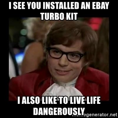 Turbo Meme - i see you installed an ebay turbo kit i also like to live life dangerously dangerously austin