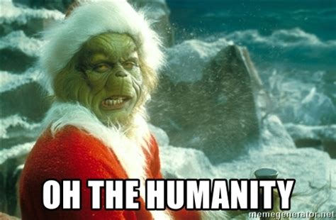 Oh The Humanity Meme - oh the humanity the grinch meme generator