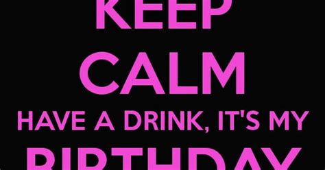 Lindsays Bday Brought To You Bybooze by Keep Calm A Drink It S My Birthday Bitches Keep