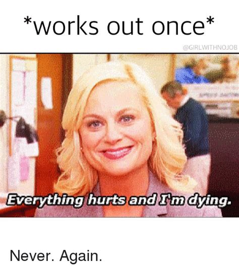 Dying Memes - works out once job everything hurts and im dying never