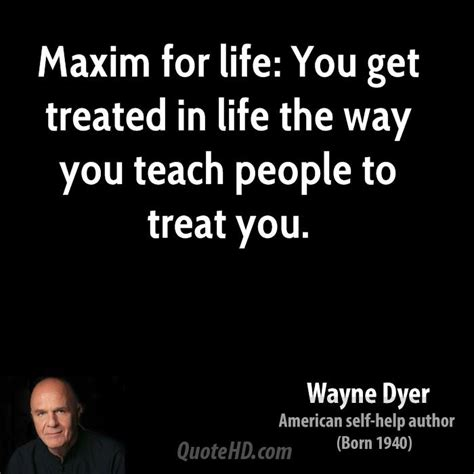 maxim for life you get treated in life the way you teach wayne dyer quotes quotehd