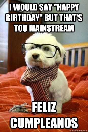 Hipster Dog Meme - i would say quot happy birthday quot but that s too mainstream