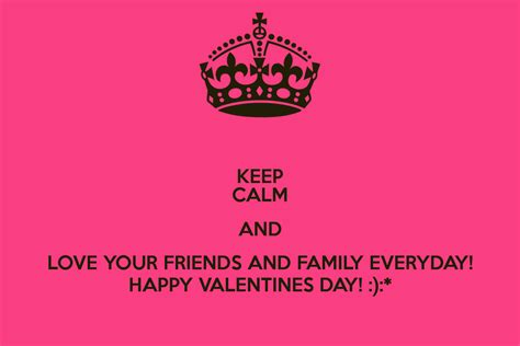 happy valentines to my family and friends keep calm and your friends and family everyday happy