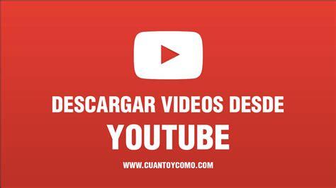 descargar youtube como bajar videos de youtube cu 225 nto y como