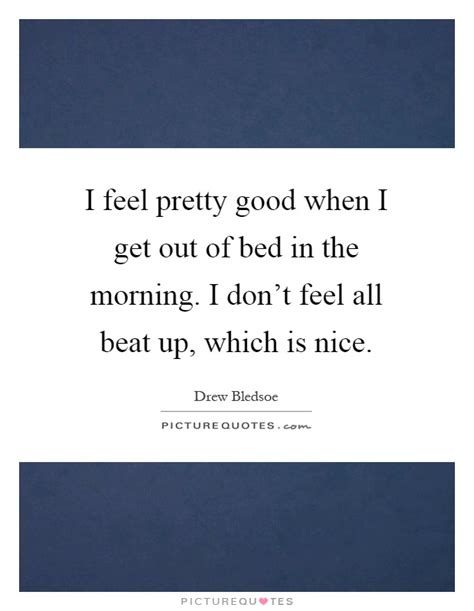 get out of bed quotes i feel pretty good when i get out of bed in the morning i