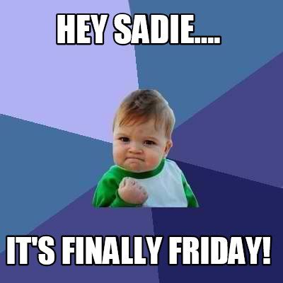 Finally Friday Meme - meme creator hey sadie it s finally friday meme