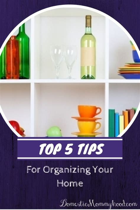 organizing your home where to start top 5 tips for organizing your home domestic mommyhood
