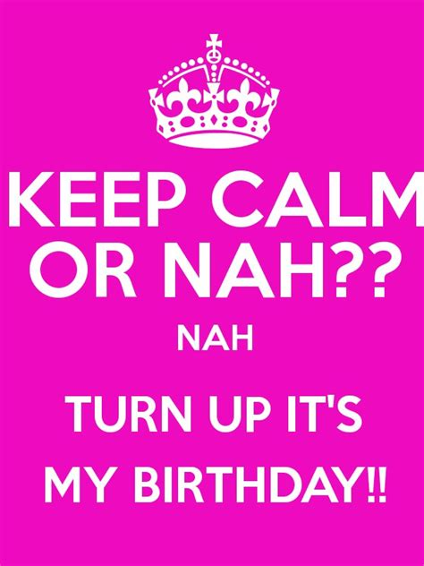 Keep Calm Birthday Meme - keep calm or nah nah turn up it s my birthday poster
