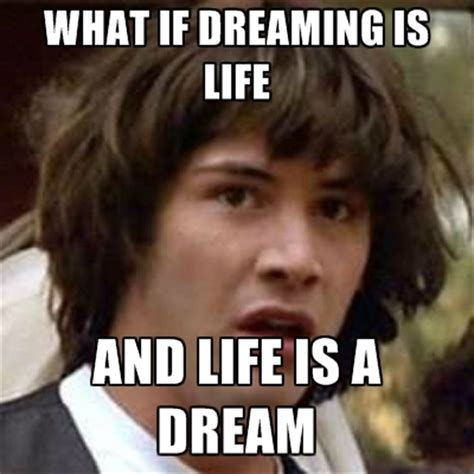 Meme Dream - what if dreaming is life and life is a dream create meme