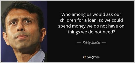 bobby jindal quote who among us would ask our children for a loan