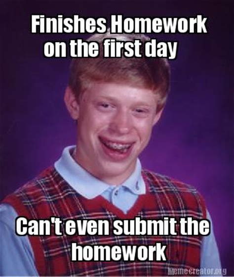 Submit A Meme - meme creator finishes homework on the first day can t