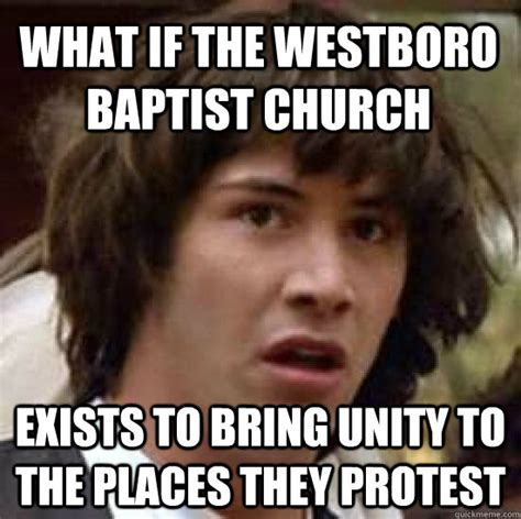 Baptist Memes - what if the westboro baptist church exists to bring unity