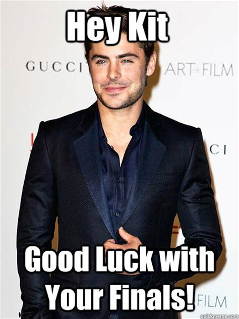 Good Luck On Finals Meme - hey kit good luck with your finals zac efron quickmeme