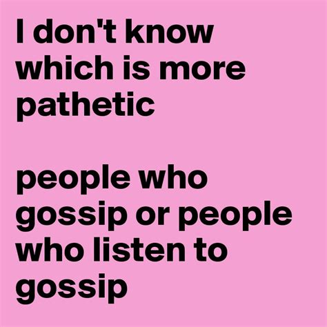 More Gossip More Gossip by I Don T Which Is More Pathetic Who Gossip Or