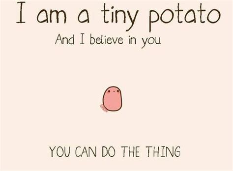 potato quotes i am a tiny potato and i believe in you you can do the