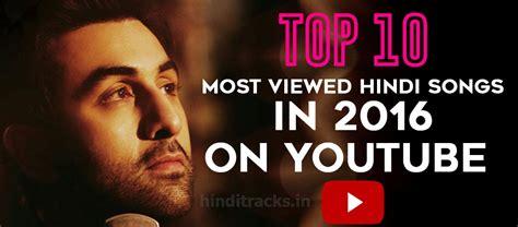 hindi song 2016 take 10 most viewed hindi songs in 2016 on youtube hinditracks