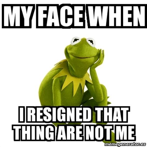 Kermit Meme My Face When - meme kermit the frog my face when i resigned that thing