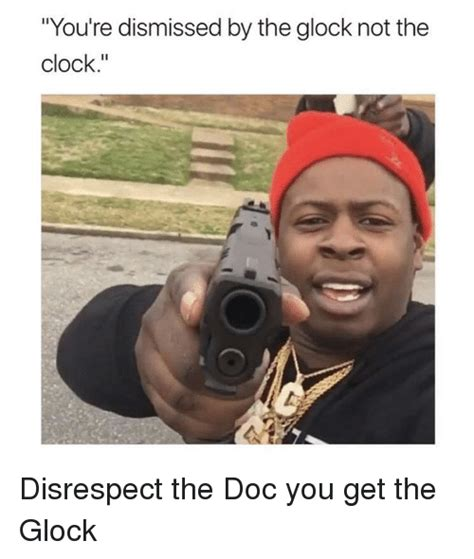 To Casey Youre Not The by You Re Dismissed By The Glock Not The Clock Clock Meme