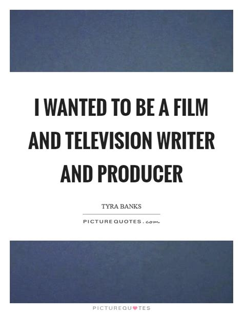 quotes film wanted i wanted to be a film and television writer and producer