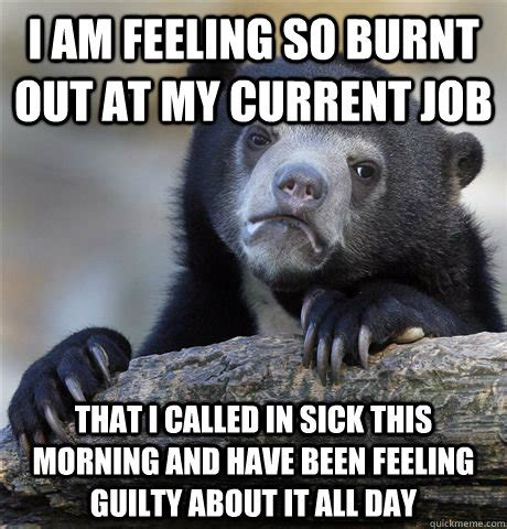 Feeling Sick Memes - i am feeling so burnt out at my current job that i called