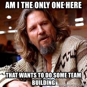Im I The Only One Meme - am i the only one here that wants to do some team building